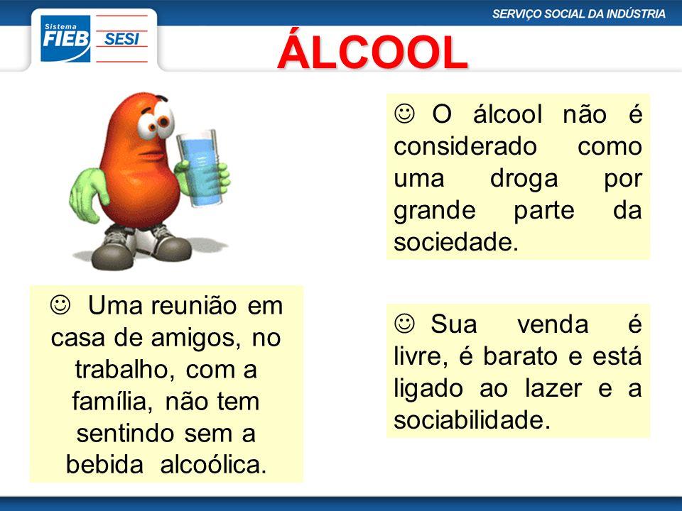 ÁLCOOL O álcool não é considerado como uma droga por grande parte da sociedade. Uma reunião em casa de amigos, no trabalho, com a família, não tem sen