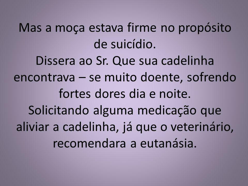Mas a moça estava firme no propósito de suicídio. Dissera ao Sr. Que sua cadelinha encontrava – se muito doente, sofrendo fortes dores dia e noite. So