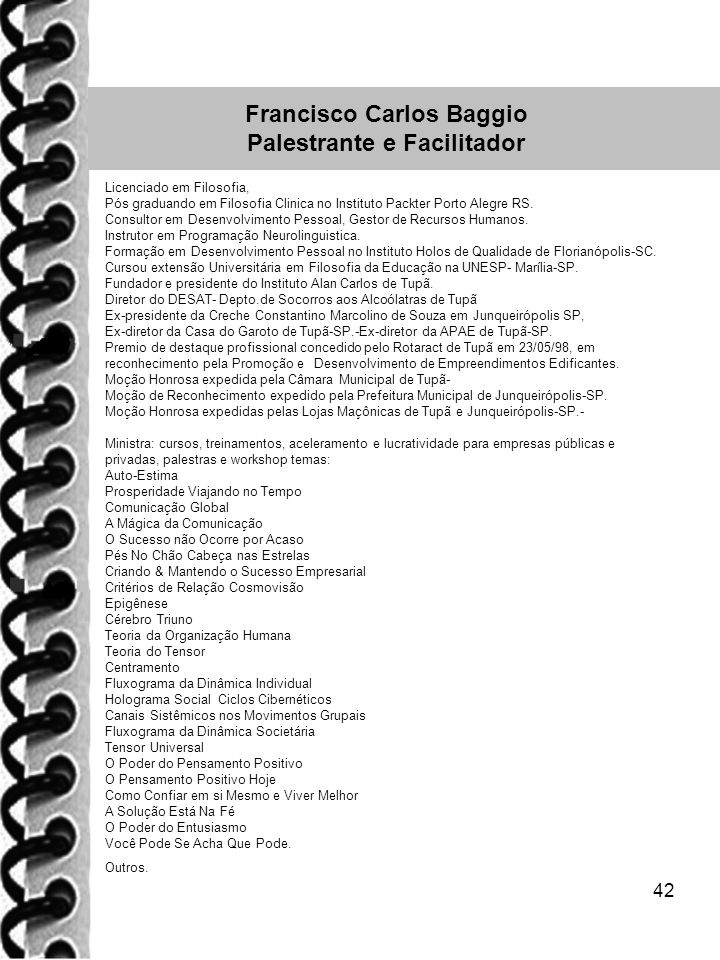 42 Francisco Carlos Baggio Palestrante e Facilitador Licenciado em Filosofia, Pós graduando em Filosofia Clinica no Instituto Packter Porto Alegre RS.
