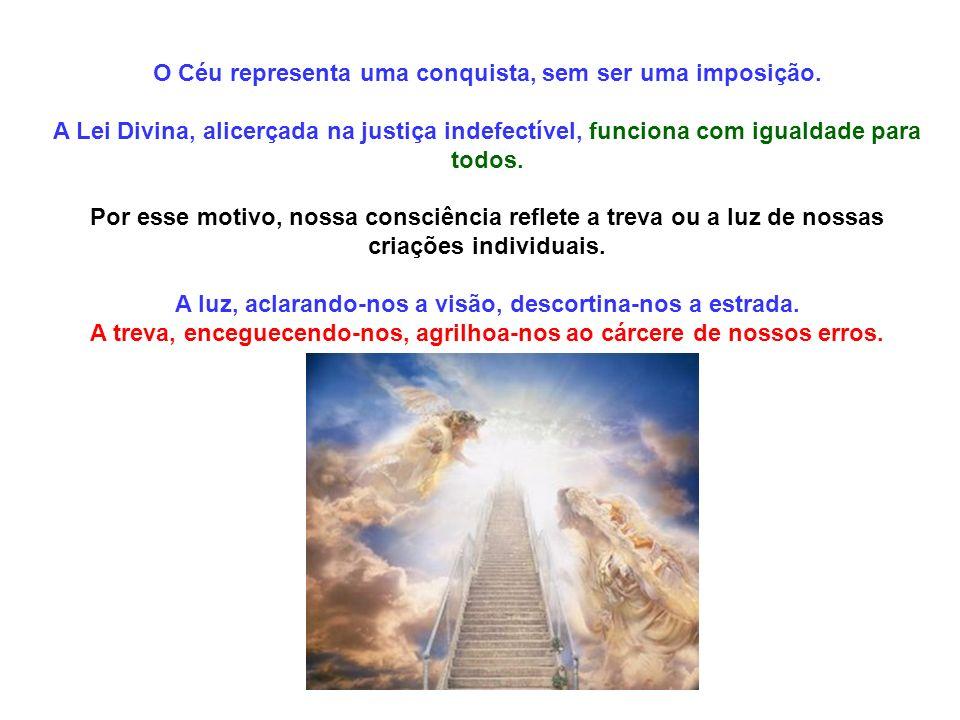 O Céu representa uma conquista, sem ser uma imposição. A Lei Divina, alicerçada na justiça indefectível, funciona com igualdade para todos. Por esse m