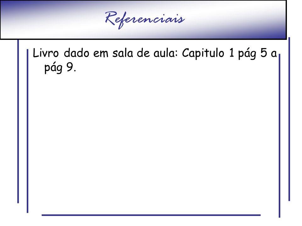 Referenciais Livro dado em sala de aula: Capitulo 1 pág 5 a pág 9.