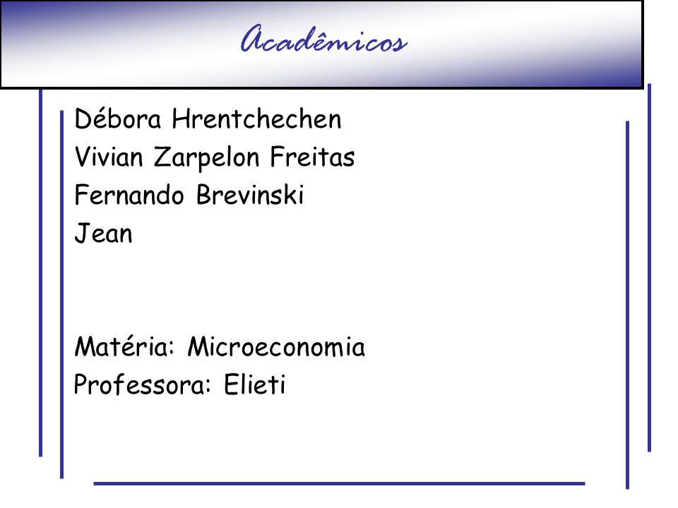 Acadêmicos Débora Hrentchechen Vivian Zarpelon Freitas Fernando Brevinski Jean Matéria: Microeconomia Professora: Elieti
