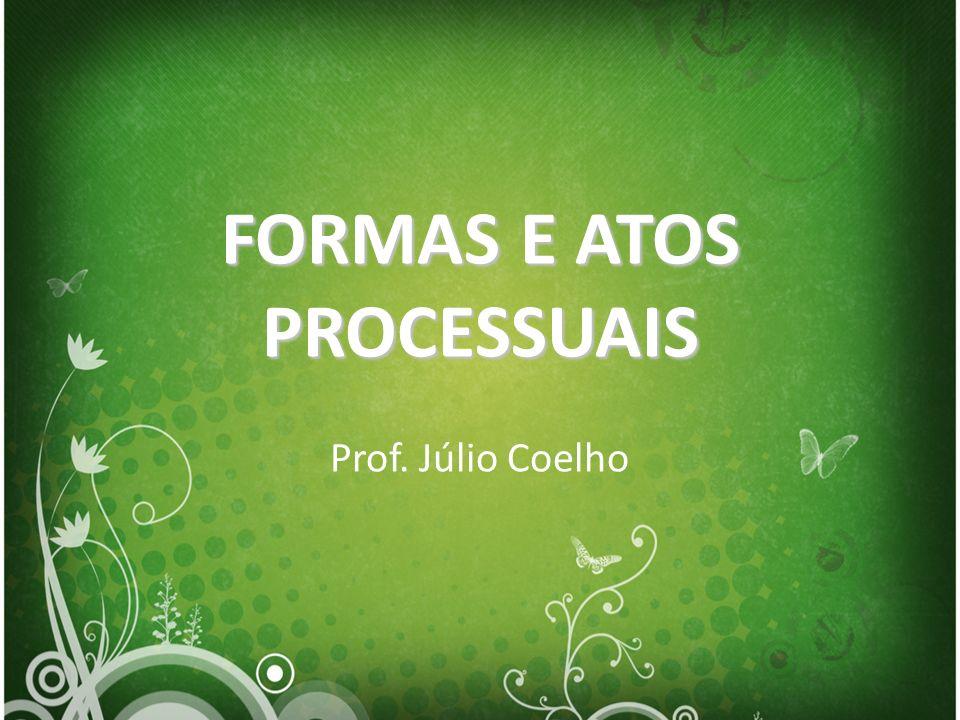 FORMAS E ATOS PROCESSUAIS Prof. Júlio Coelho