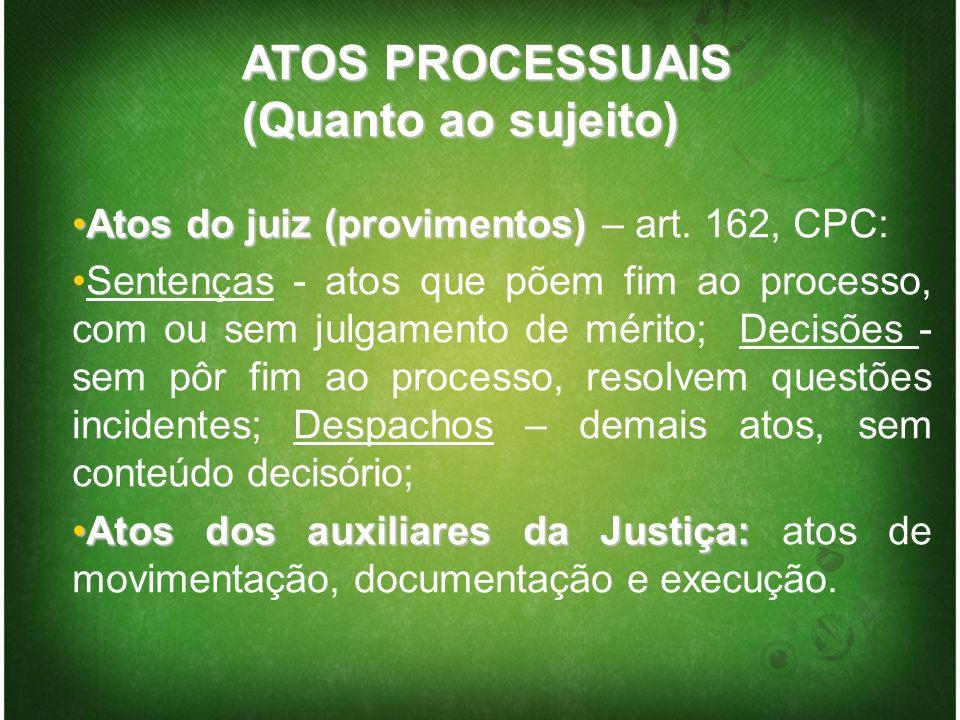 ATOS PROCESSUAIS (Quanto ao sujeito) Atos do juiz (provimentos)Atos do juiz (provimentos) – art. 162, CPC: Sentenças - atos que põem fim ao processo,