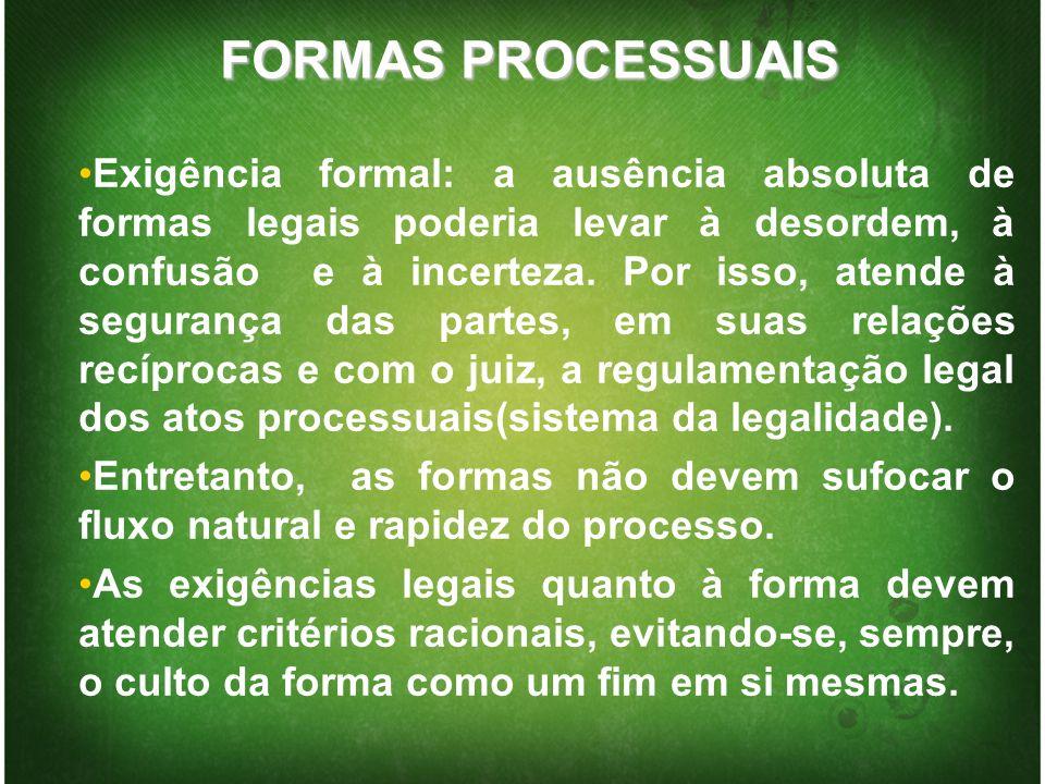 FORMAS PROCESSUAIS Exigência formal: a ausência absoluta de formas legais poderia levar à desordem, à confusão e à incerteza. Por isso, atende à segur