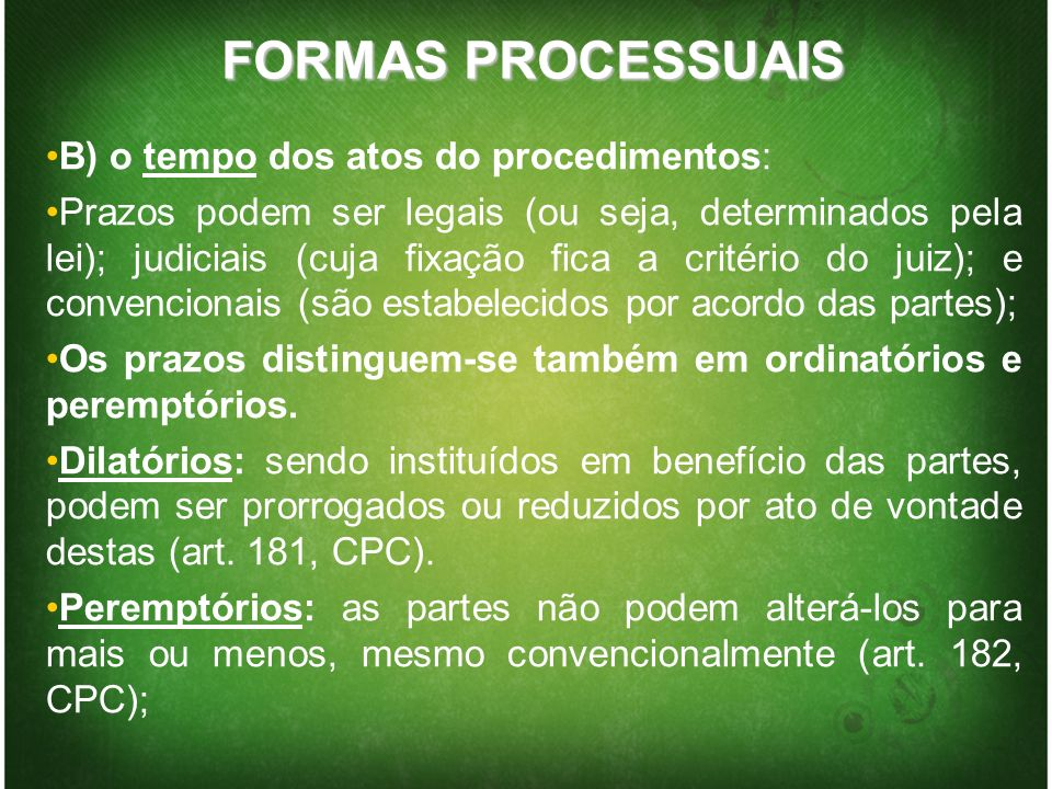 FORMAS PROCESSUAIS B) o tempo dos atos do procedimentos: Prazos podem ser legais (ou seja, determinados pela lei); judiciais (cuja fixação fica a crit