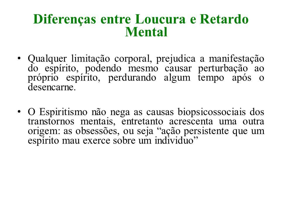 Diferenças entre Loucura e Retardo Mental Qualquer limitação corporal, prejudica a manifestação do espírito, podendo mesmo causar perturbação ao própr