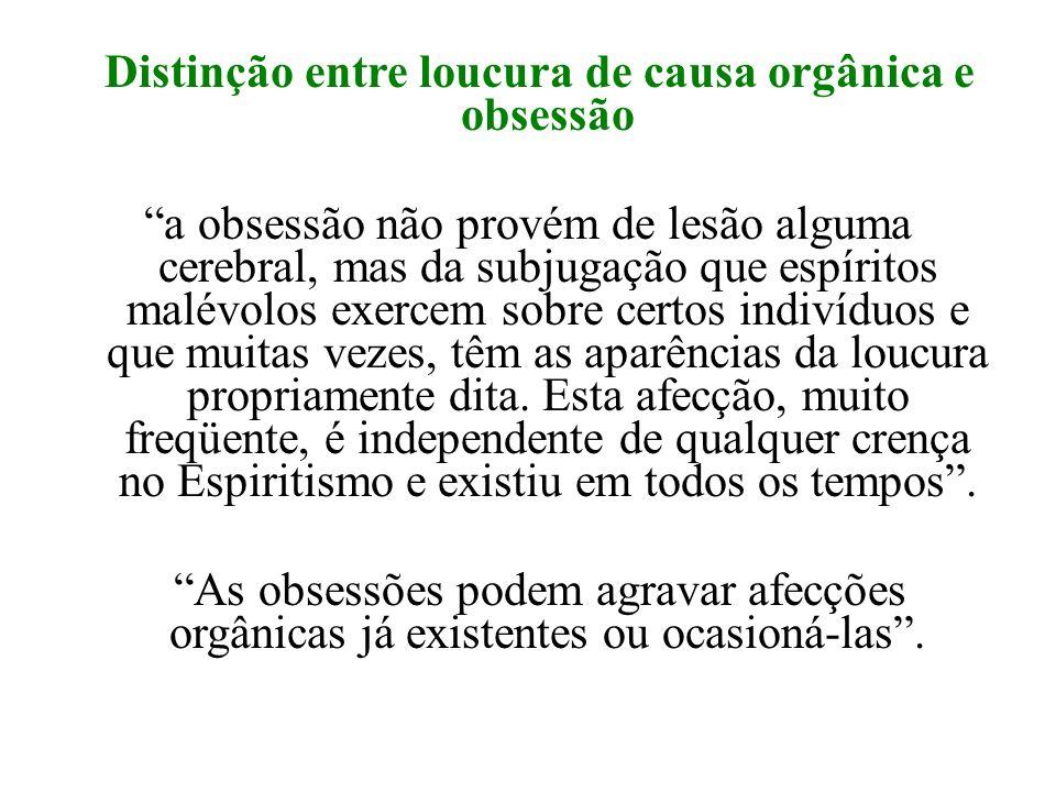 Distinção entre loucura de causa orgânica e obsessão a obsessão não provém de lesão alguma cerebral, mas da subjugação que espíritos malévolos exercem