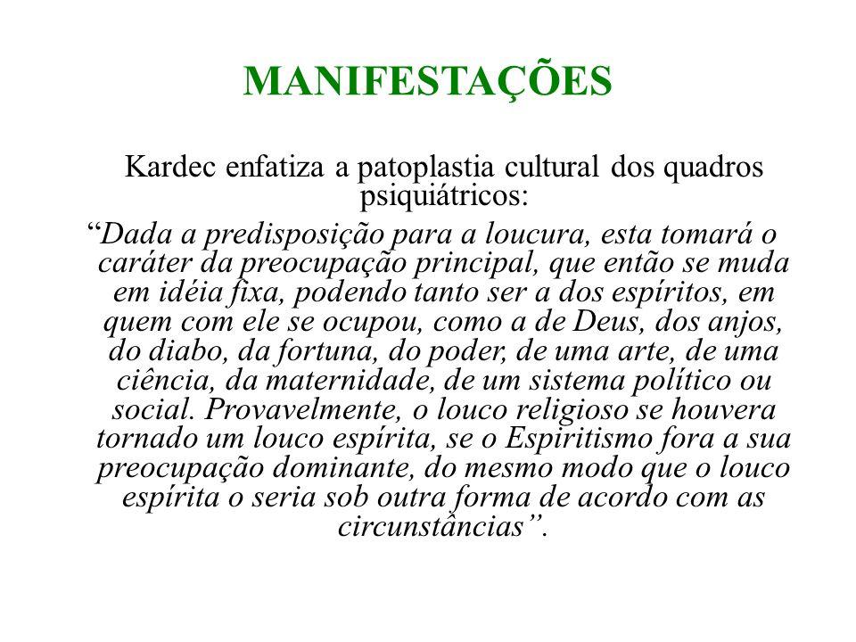 MANIFESTAÇÕES Kardec enfatiza a patoplastia cultural dos quadros psiquiátricos: Dada a predisposição para a loucura, esta tomará o caráter da preocupa