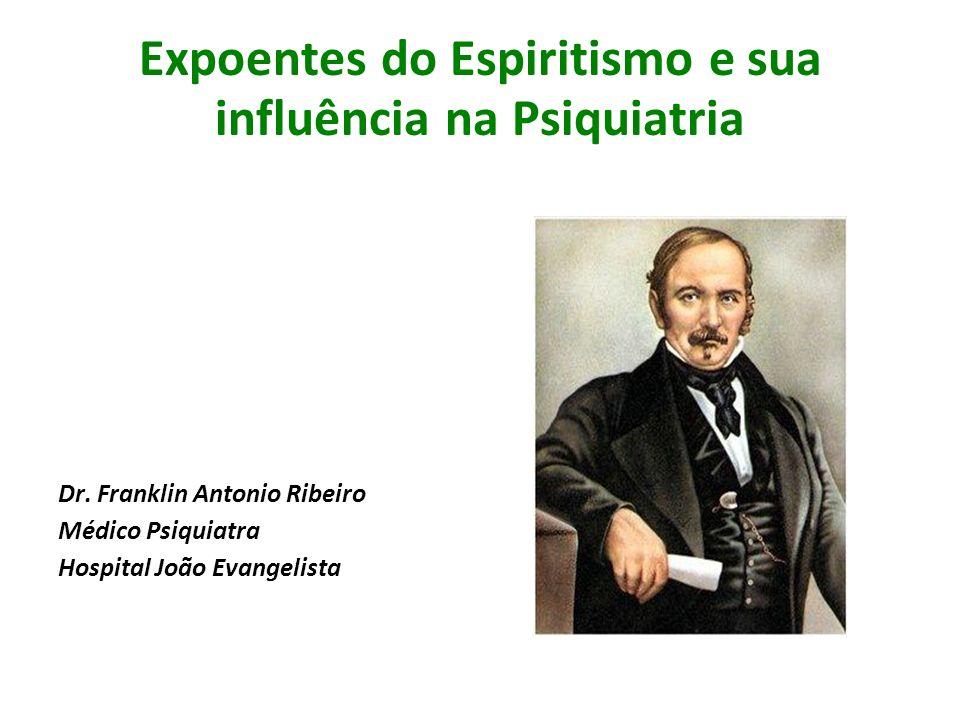 Expoentes do Espiritismo e sua influência na Psiquiatria Dr. Franklin Antonio Ribeiro Médico Psiquiatra Hospital João Evangelista
