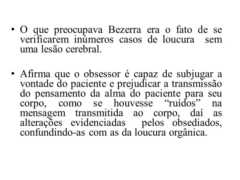 O que preocupava Bezerra era o fato de se verificarem inúmeros casos de loucura sem uma lesão cerebral. Afirma que o obsessor é capaz de subjugar a vo