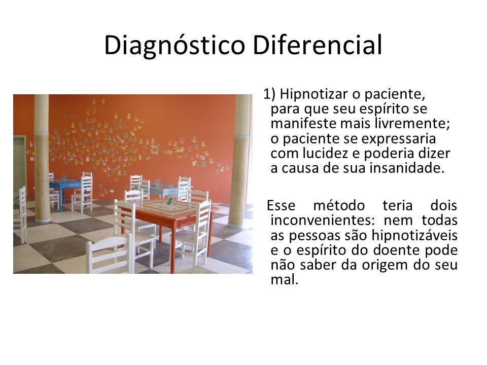 Diagnóstico Diferencial 1) Hipnotizar o paciente, para que seu espírito se manifeste mais livremente; o paciente se expressaria com lucidez e poderia