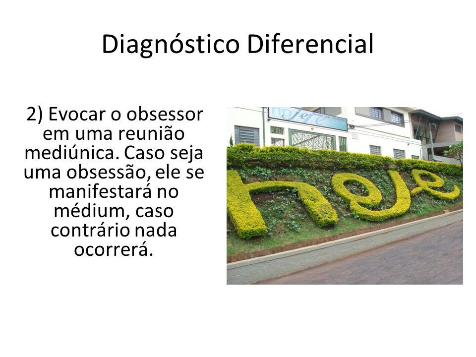 Diagnóstico Diferencial 2) Evocar o obsessor em uma reunião mediúnica. Caso seja uma obsessão, ele se manifestará no médium, caso contrário nada ocorr