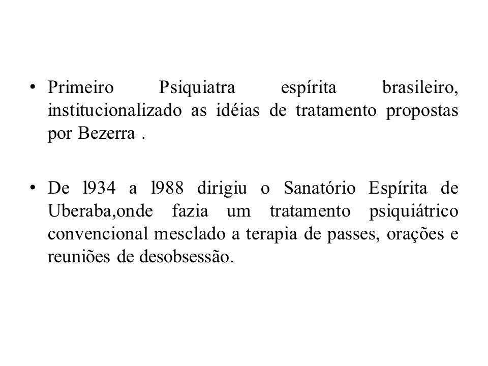 Primeiro Psiquiatra espírita brasileiro, institucionalizado as idéias de tratamento propostas por Bezerra. De l934 a l988 dirigiu o Sanatório Espírita