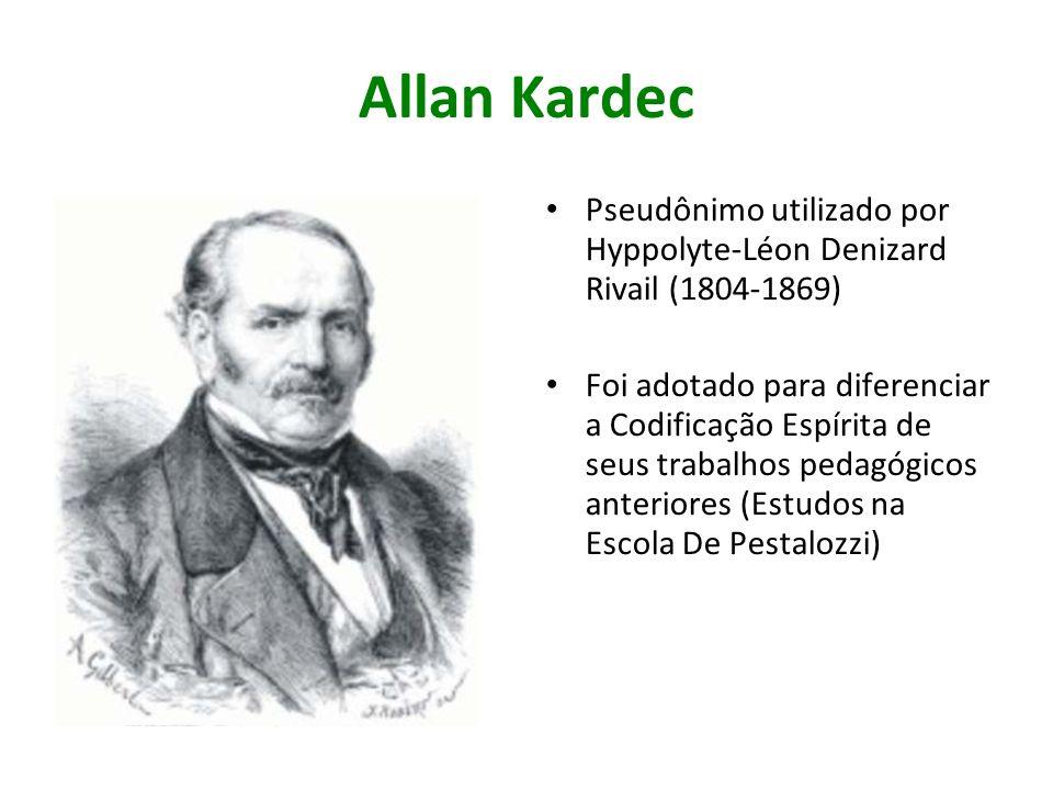 Allan Kardec Pseudônimo utilizado por Hyppolyte-Léon Denizard Rivail (1804-1869) Foi adotado para diferenciar a Codificação Espírita de seus trabalhos