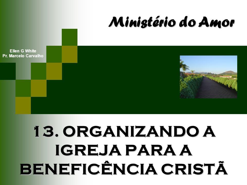13. ORGANIZANDO A IGREJA PARA A BENEFICÊNCIA CRISTÃ Ministério do Amor Ellen G White Pr. Marcelo Carvalho