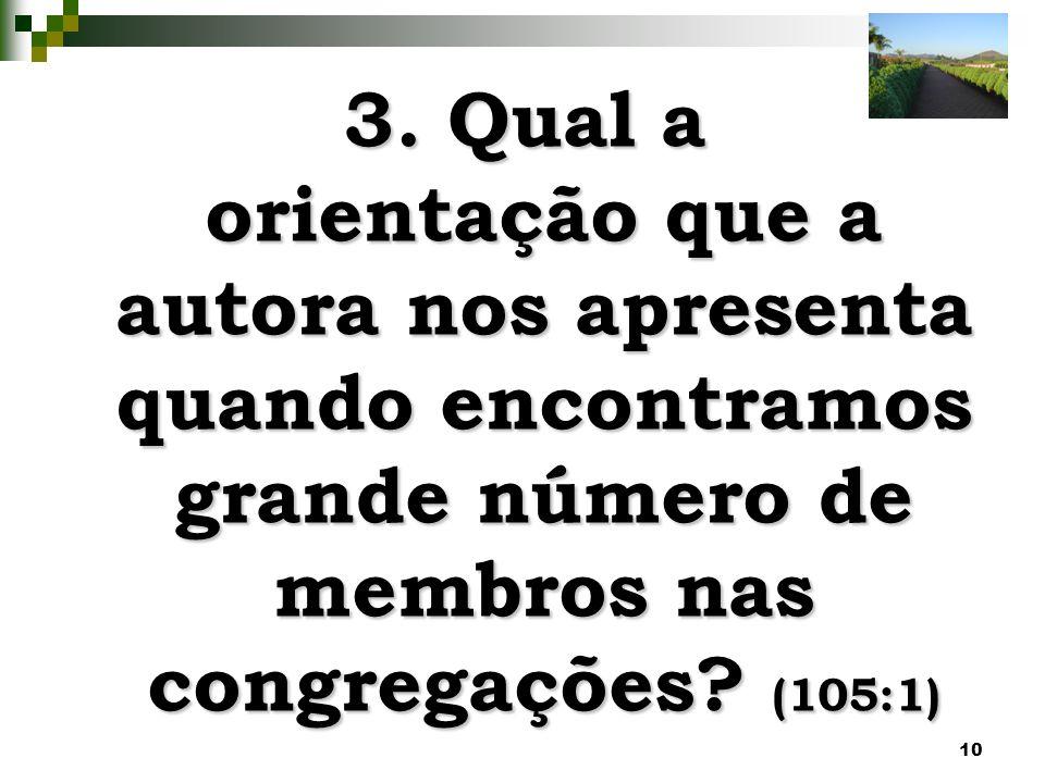 10 3. Qual a orientação que a autora nos apresenta quando encontramos grande número de membros nas congregações? (105:1)