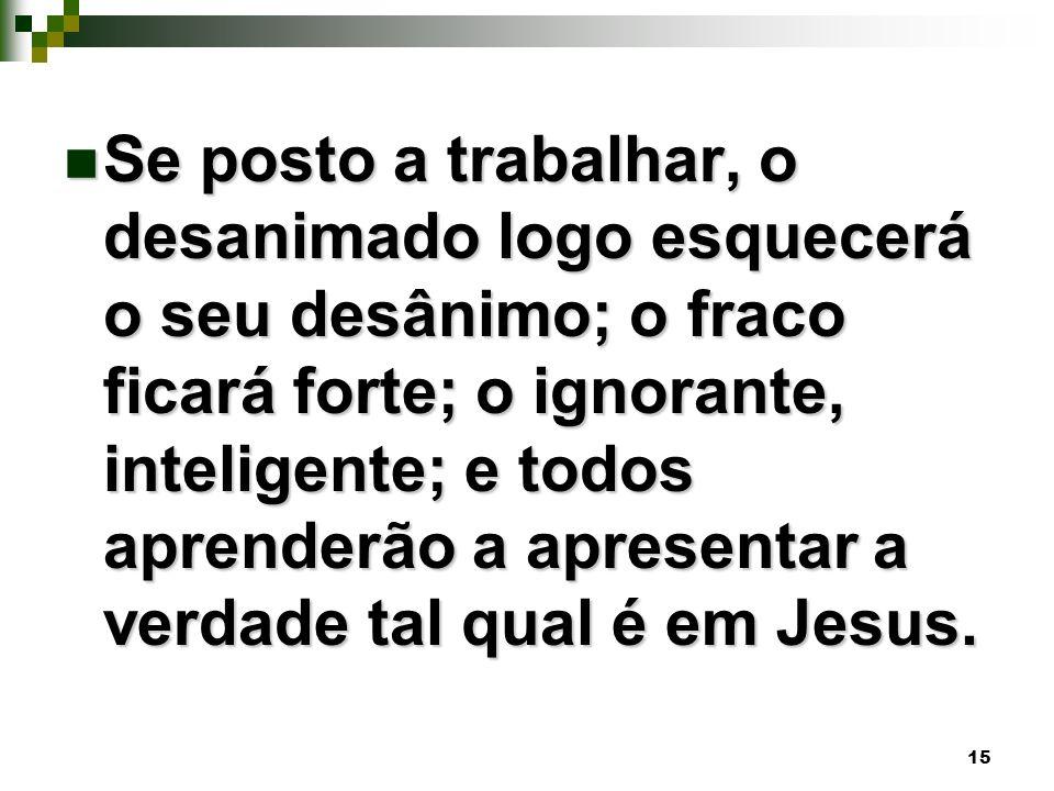 15 Se posto a trabalhar, o desanimado logo esquecerá o seu desânimo; o fraco ficará forte; o ignorante, inteligente; e todos aprenderão a apresentar a verdade tal qual é em Jesus.