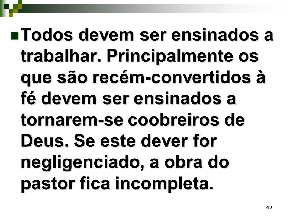 17 Todos devem ser ensinados a trabalhar. Principalmente os que são recém-convertidos à fé devem ser ensinados a tornarem-se coobreiros de Deus. Se es