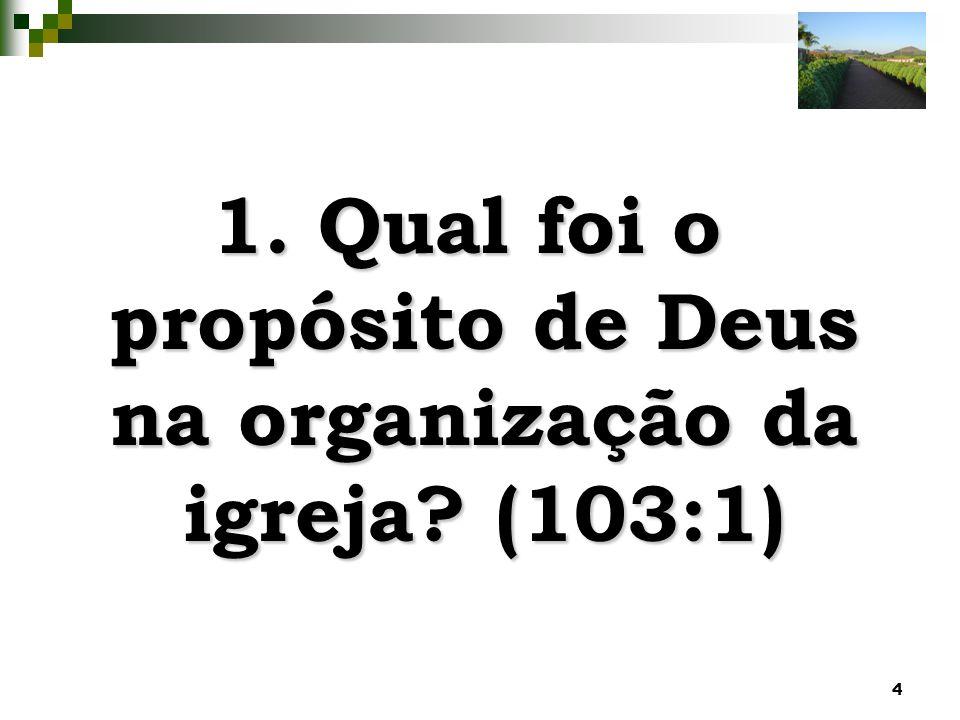 4 1. Qual foi o propósito de Deus na organização da igreja? (103:1)