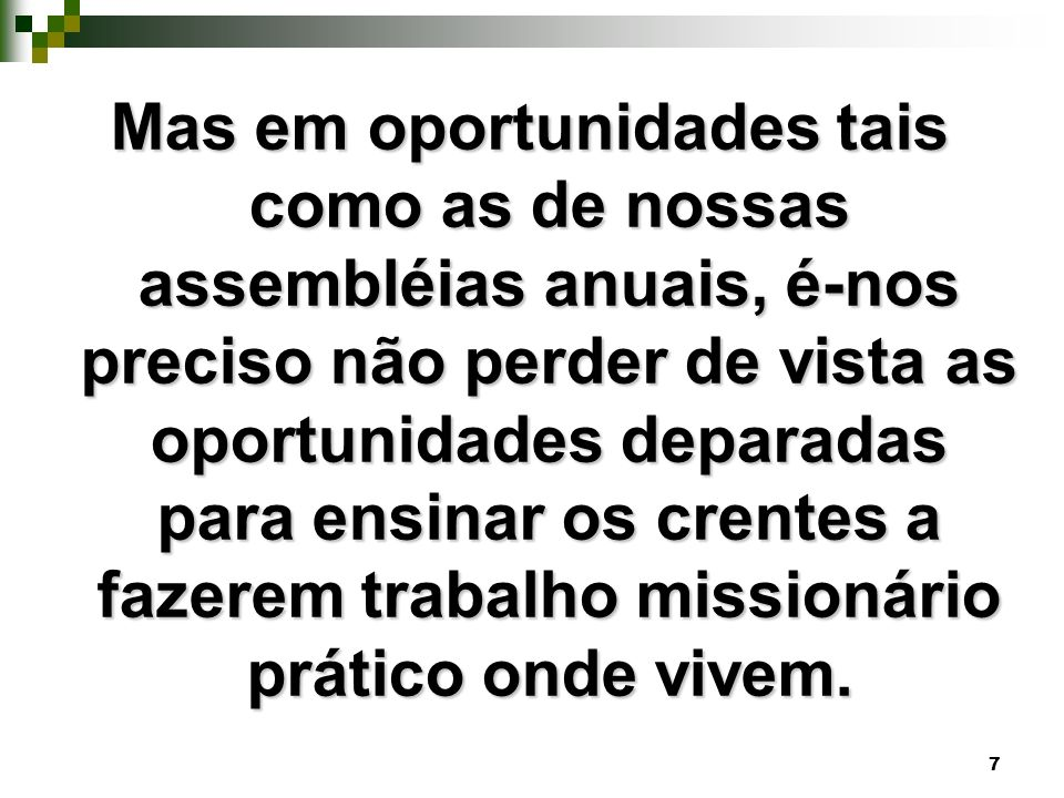 7 Mas em oportunidades tais como as de nossas assembléias anuais, é-nos preciso não perder de vista as oportunidades deparadas para ensinar os crentes a fazerem trabalho missionário prático onde vivem.