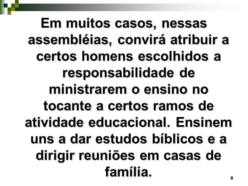 8 Em muitos casos, nessas assembléias, convirá atribuir a certos homens escolhidos a responsabilidade de ministrarem o ensino no tocante a certos ramo
