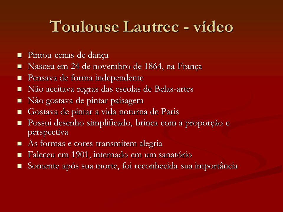 Toulouse Lautrec - vídeo Pintou cenas de dança Pintou cenas de dança Nasceu em 24 de novembro de 1864, na França Nasceu em 24 de novembro de 1864, na