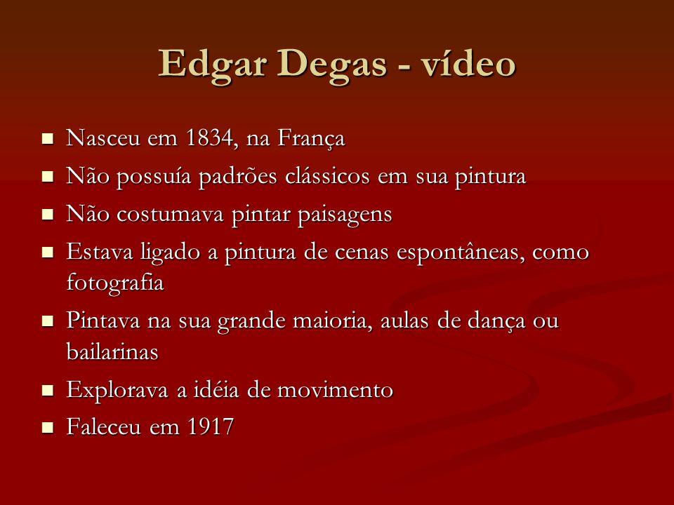 Edgar Degas - vídeo Nasceu em 1834, na França Nasceu em 1834, na França Não possuía padrões clássicos em sua pintura Não possuía padrões clássicos em sua pintura Não costumava pintar paisagens Não costumava pintar paisagens Estava ligado a pintura de cenas espontâneas, como fotografia Estava ligado a pintura de cenas espontâneas, como fotografia Pintava na sua grande maioria, aulas de dança ou bailarinas Pintava na sua grande maioria, aulas de dança ou bailarinas Explorava a idéia de movimento Explorava a idéia de movimento Faleceu em 1917 Faleceu em 1917