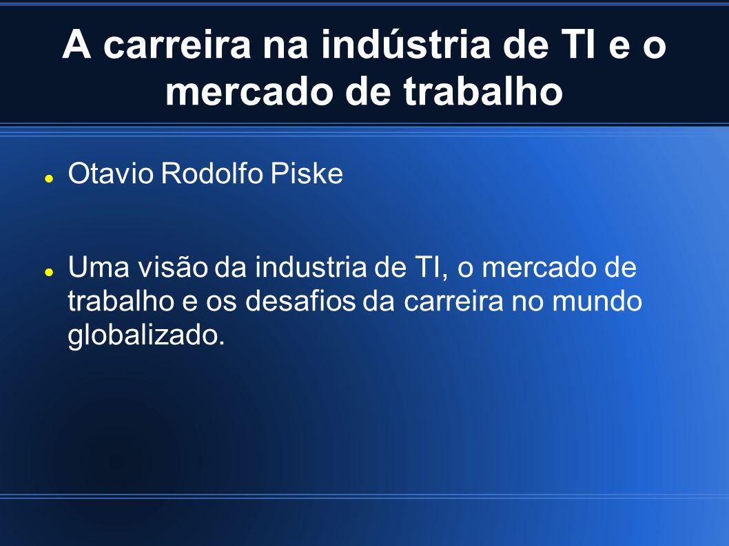 A carreira na indústria de TI e o mercado de trabalho Otavio Rodolfo Piske Uma visão da industria de TI, o mercado de trabalho e os desafios da carreira no mundo globalizado.