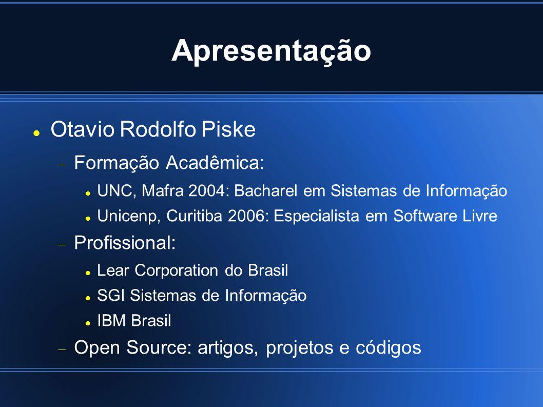 Apresentação Otavio Rodolfo Piske Formação Acadêmica: UNC, Mafra 2004: Bacharel em Sistemas de Informação Unicenp, Curitiba 2006: Especialista em Software Livre Profissional: Lear Corporation do Brasil SGI Sistemas de Informação IBM Brasil Open Source: artigos, projetos e códigos