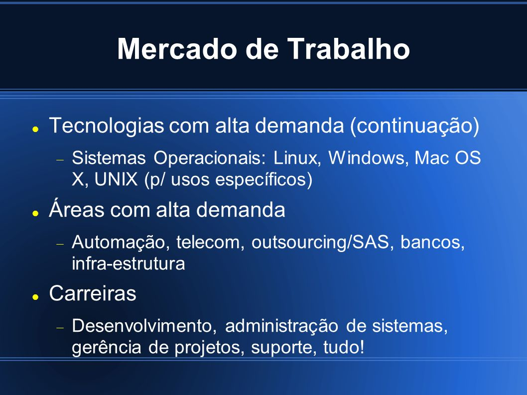 Mercado de Trabalho Tecnologias com alta demanda (continuação) Sistemas Operacionais: Linux, Windows, Mac OS X, UNIX (p/ usos específicos) Áreas com a