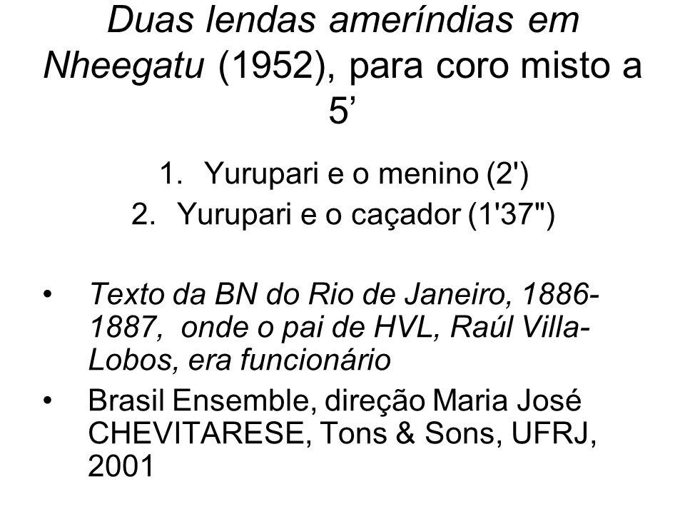 Duas lendas ameríndias em Nheegatu (1952), para coro misto a 5 1.Yurupari e o menino (2') 2.Yurupari e o caçador (1'37