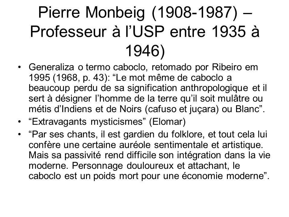 Pierre Monbeig (1908-1987) – Professeur à lUSP entre 1935 à 1946) Generaliza o termo caboclo, retomado por Ribeiro em 1995 (1968, p. 43): Le mot même