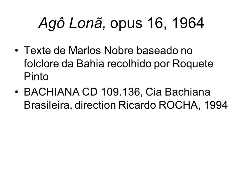 Agô Lonã, opus 16, 1964 Texte de Marlos Nobre baseado no folclore da Bahia recolhido por Roquete Pinto BACHIANA CD 109.136, Cia Bachiana Brasileira, d