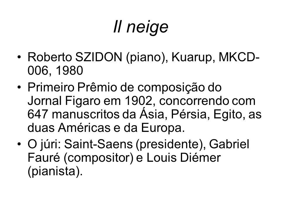 Il neige Roberto SZIDON (piano), Kuarup, MKCD- 006, 1980 Primeiro Prêmio de composição do Jornal Figaro em 1902, concorrendo com 647 manuscritos da Ás