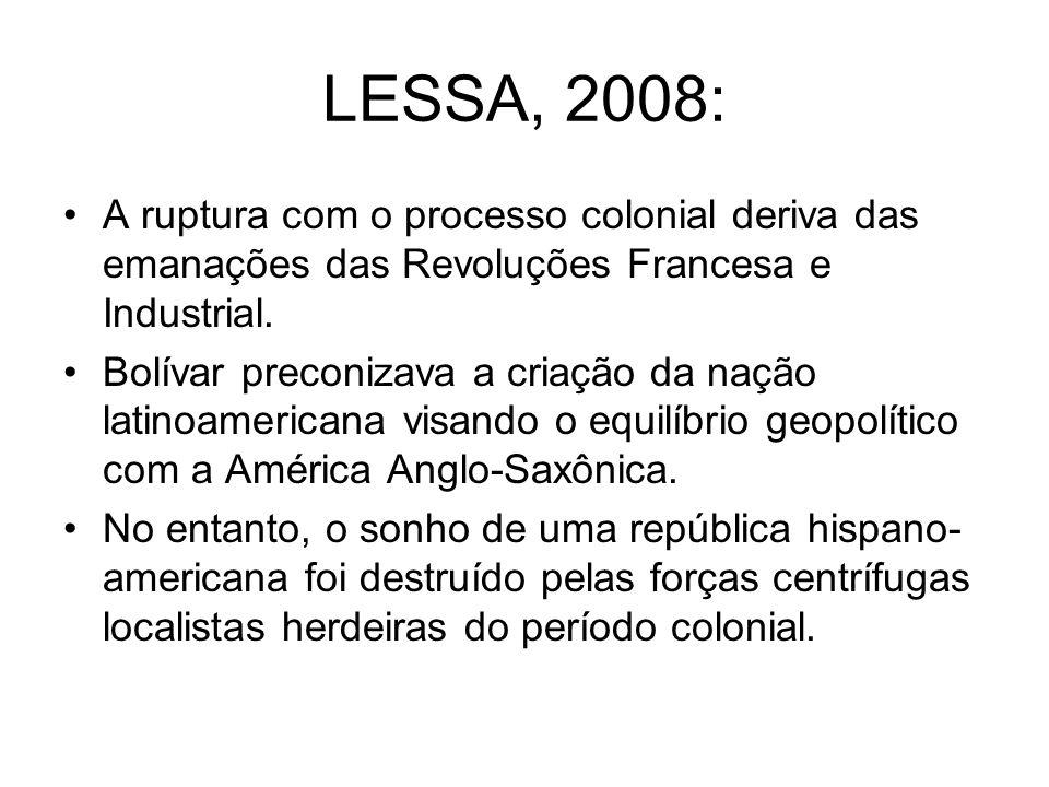 LESSA, 2008: A ruptura com o processo colonial deriva das emanações das Revoluções Francesa e Industrial. Bolívar preconizava a criação da nação latin