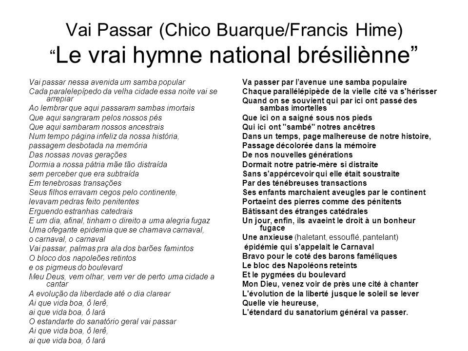 Vai Passar (Chico Buarque/Francis Hime) Le vrai hymne national brésiliènne Vai passar nessa avenida um samba popular Cada paralelepípedo da velha cida