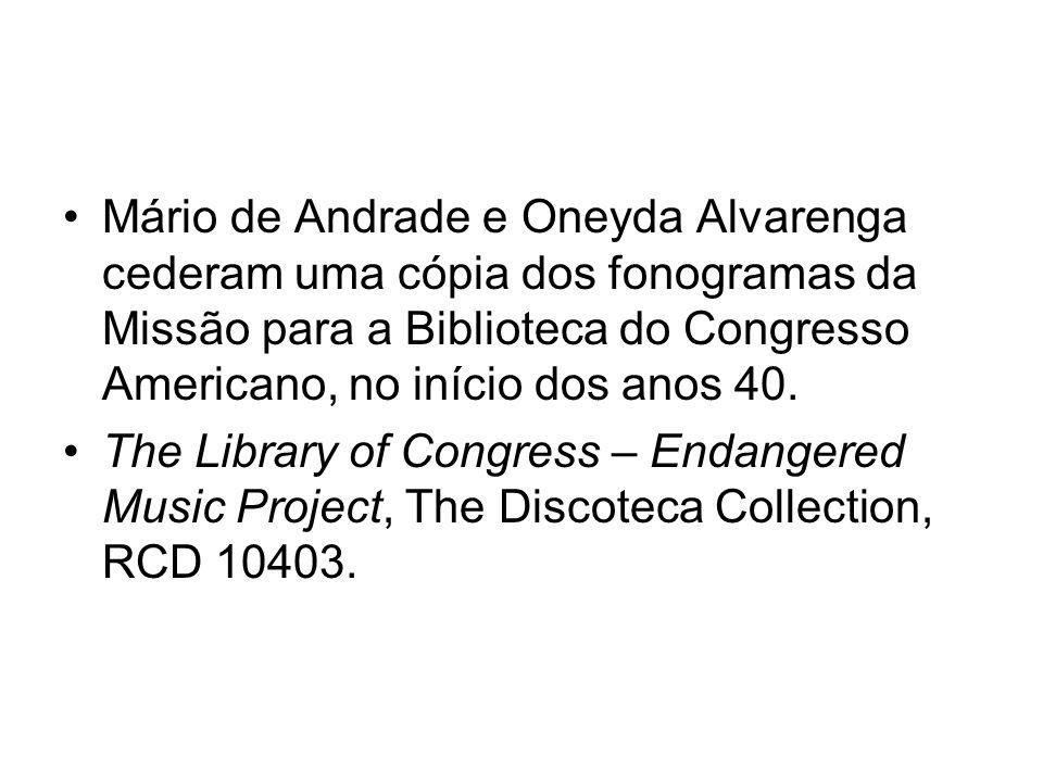 Mário de Andrade e Oneyda Alvarenga cederam uma cópia dos fonogramas da Missão para a Biblioteca do Congresso Americano, no início dos anos 40. The Li