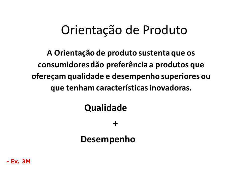 Orientação de Produto A Orientação de produto sustenta que os consumidores dão preferência a produtos que ofereçam qualidade e desempenho superiores o