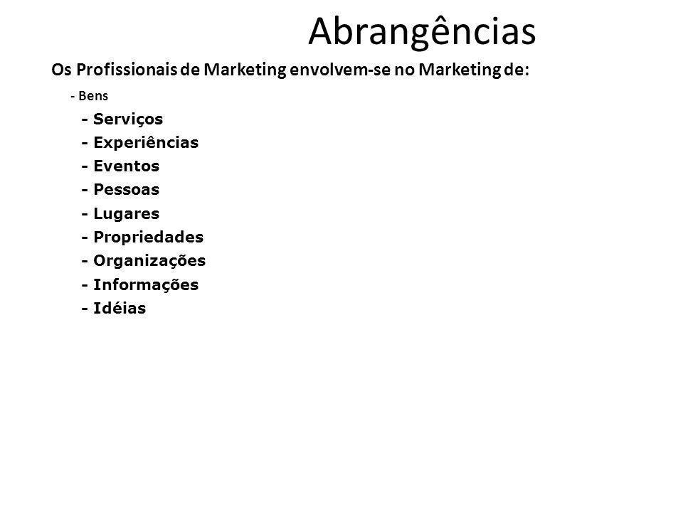 Abrangências Os Profissionais de Marketing envolvem-se no Marketing de: - Bens - Serviços - Experiências - Eventos - Pessoas - Lugares - Propriedades