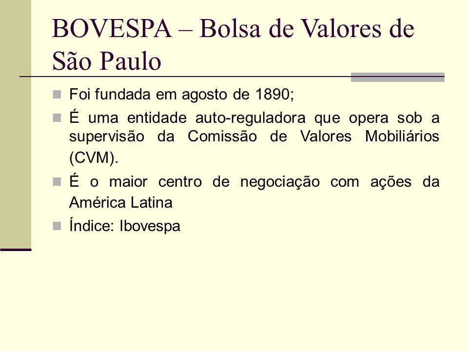 BOVESPA – Bolsa de Valores de São Paulo Foi fundada em agosto de 1890; É uma entidade auto-reguladora que opera sob a supervisão da Comissão de Valore