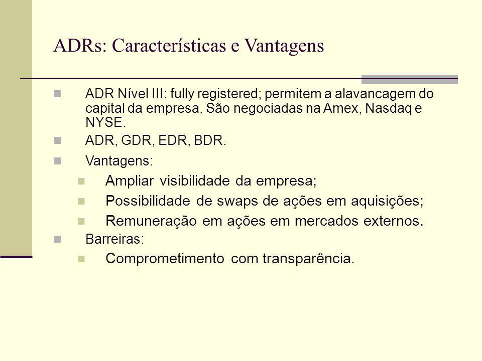 ADRs: Características e Vantagens ADR Nível III: fully registered; permitem a alavancagem do capital da empresa. São negociadas na Amex, Nasdaq e NYSE