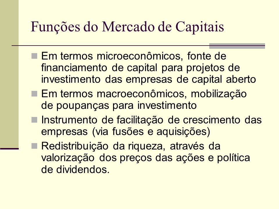 Funções do Mercado de Capitais Em termos microeconômicos, fonte de financiamento de capital para projetos de investimento das empresas de capital aber