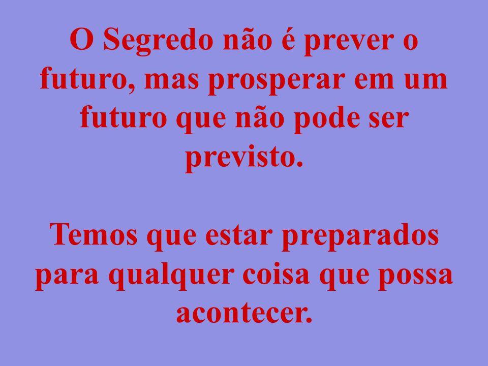 O Segredo não é prever o futuro, mas prosperar em um futuro que não pode ser previsto. Temos que estar preparados para qualquer coisa que possa aconte