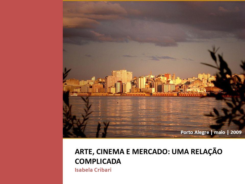 ARTE, CINEMA E MERCADO: UMA RELAÇÃO COMPLICADA Isabela Cribari Porto Alegre | maio | 2009
