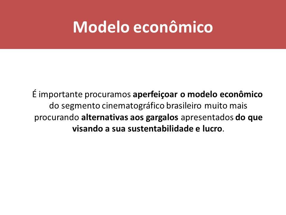 Modelo econômico É importante procuramos aperfeiçoar o modelo econômico do segmento cinematográfico brasileiro muito mais procurando alternativas aos