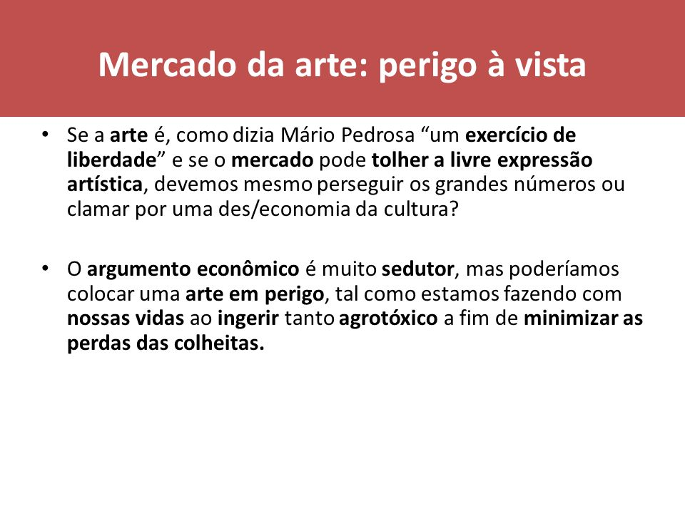 Mercado da arte: perigo à vista Se a arte é, como dizia Mário Pedrosa um exercício de liberdade e se o mercado pode tolher a livre expressão artística