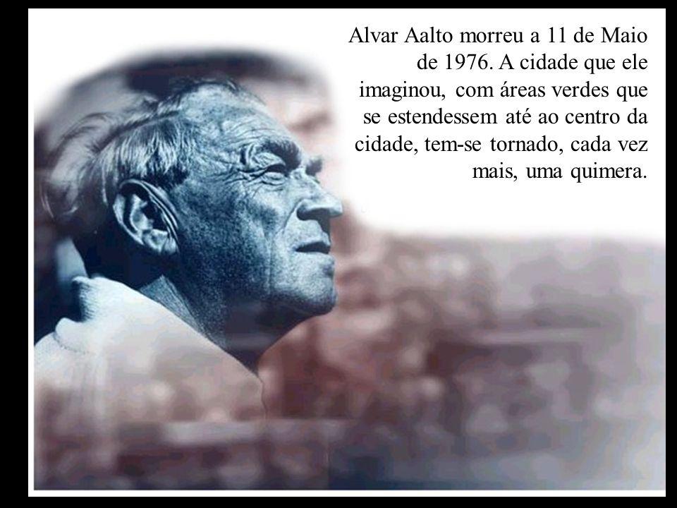 Alvar Aalto morreu a 11 de Maio de 1976. A cidade que ele imaginou, com áreas verdes que se estendessem até ao centro da cidade, tem-se tornado, cada