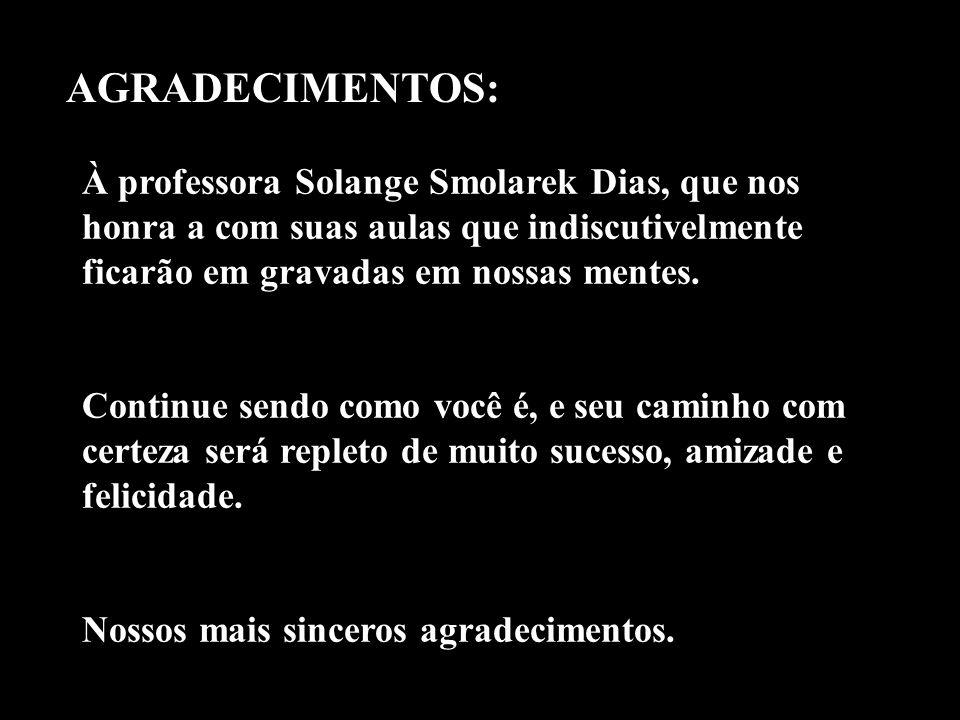 AGRADECIMENTOS: À professora Solange Smolarek Dias, que nos honra a com suas aulas que indiscutivelmente ficarão em gravadas em nossas mentes. Continu