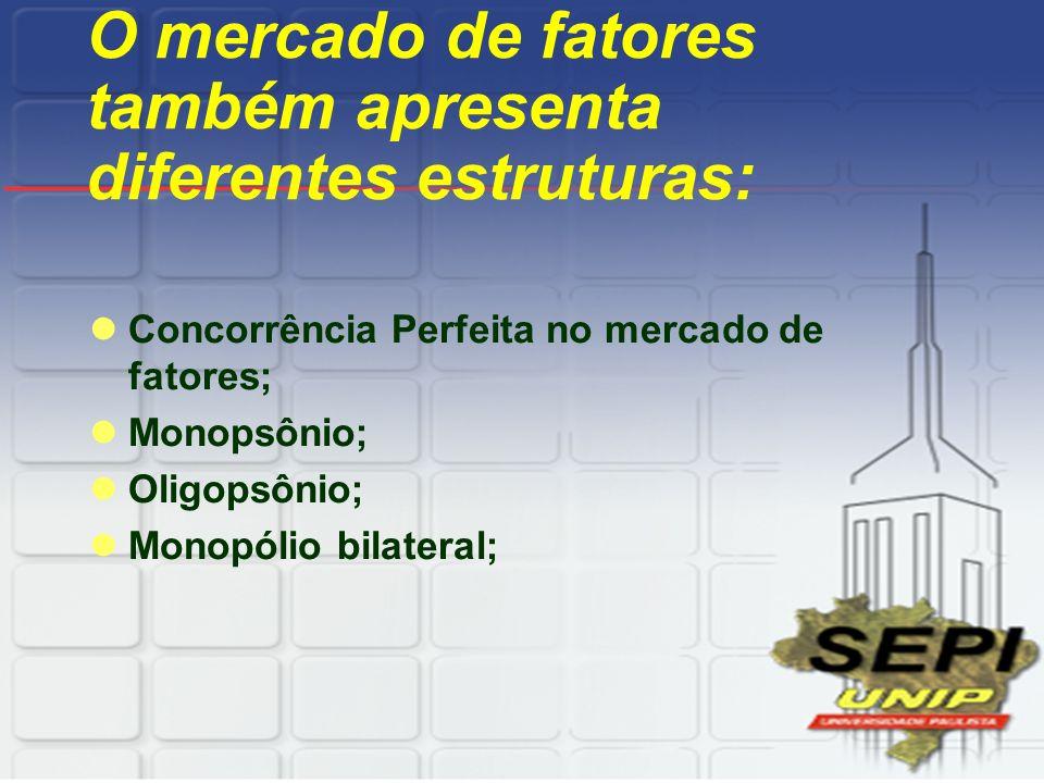 O mercado de fatores também apresenta diferentes estruturas: Concorrência Perfeita no mercado de fatores; Monopsônio; Oligopsônio; Monopólio bilateral